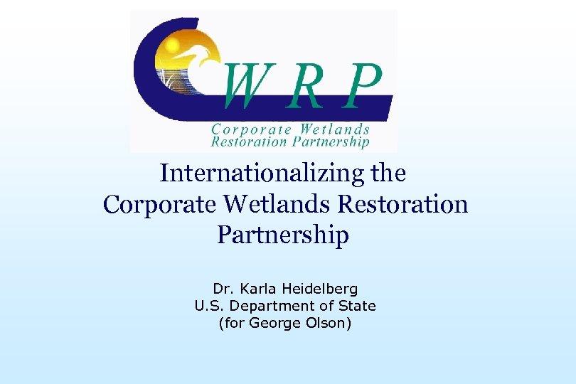 Internationalizing the Corporate Wetlands Restoration Partnership Dr. Karla Heidelberg U. S. Department of State