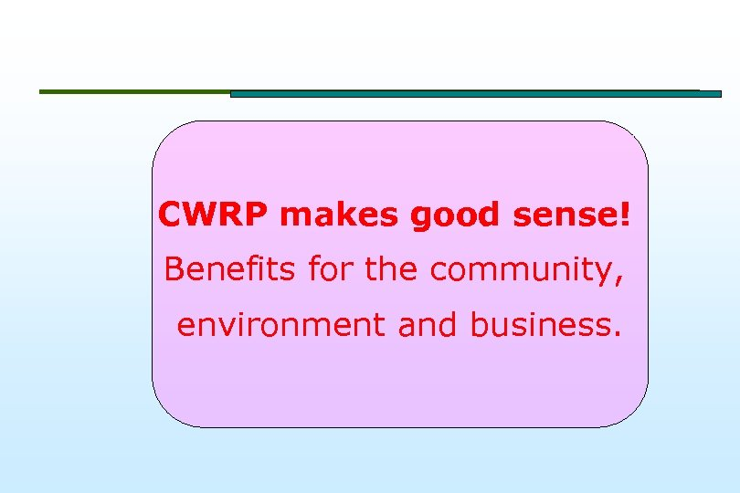 CWRP makes good sense! Benefits for the community, environment and business.