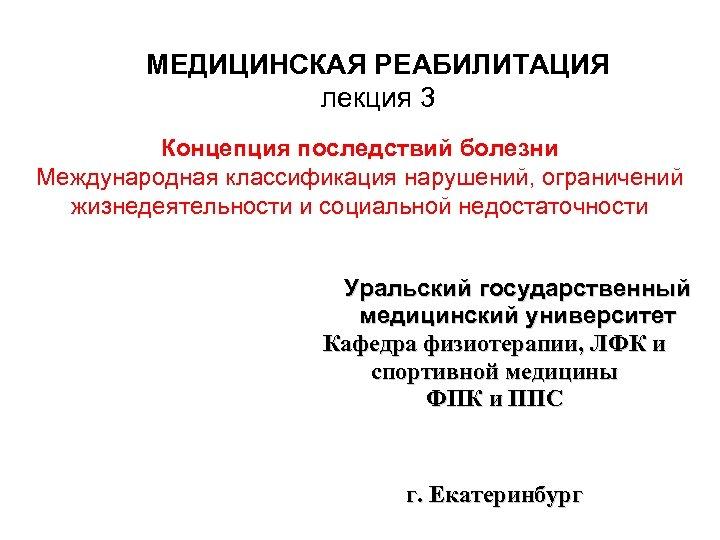 МЕДИЦИНСКАЯ РЕАБИЛИТАЦИЯ лекция 3 Концепция последствий болезни Международная классификация нарушений, ограничений жизнедеятельности и социальной