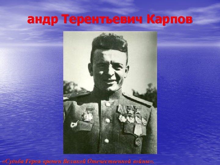 андр Терентьевич Карпов «Судьба Героя времен Великой Отечественной войны» .