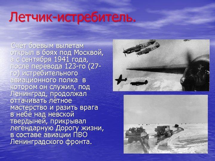 Летчик-истребитель. Счёт боевым вылетам открыл в боях под Москвой, а с сентября 1941 года,