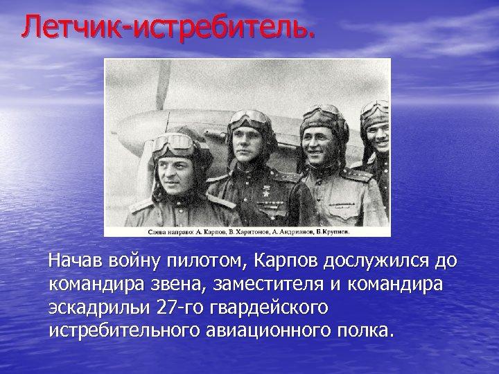 Летчик-истребитель. Начав войну пилотом, Карпов дослужился до командира звена, заместителя и командира эскадрильи 27