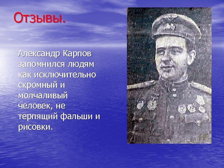 Отзывы. Александр Карпов запомнился людям как исключительно скромный и молчаливый человек, не терпящий фальши