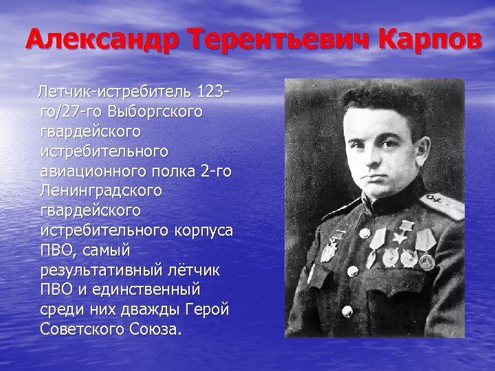 Александр Терентьевич Карпов Летчик-истребитель 123 го/27 -го Выборгского гвардейского истребительного авиационного полка 2 -го