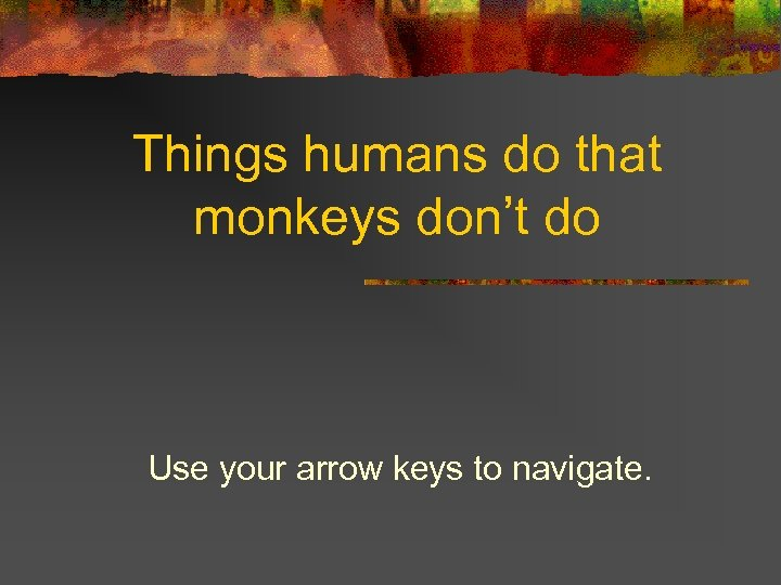 Things humans do that monkeys don't do Use your arrow keys to navigate.