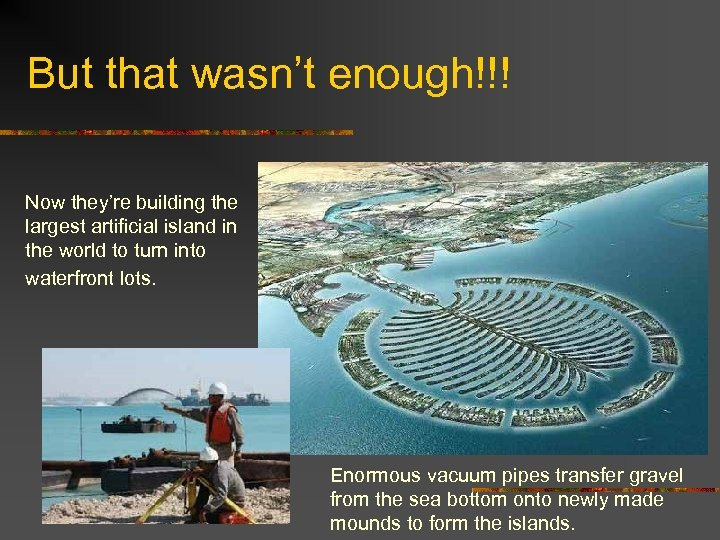 But that wasn't enough!!! Now they're building the largest artificial island in the world