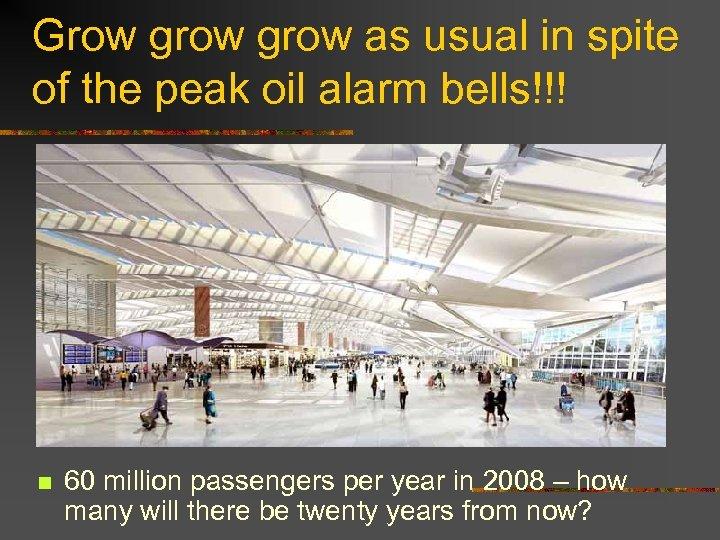 Grow grow as usual in spite of the peak oil alarm bells!!! n 60