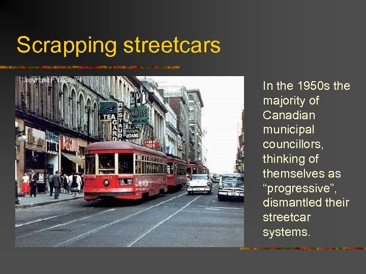 Scrapping streetcars In the 1950 s the majority of Canadian municipal councillors, thinking of