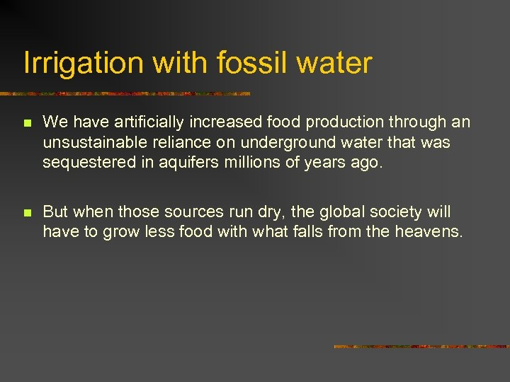 Irrigation with fossil water n We have artificially increased food production through an unsustainable