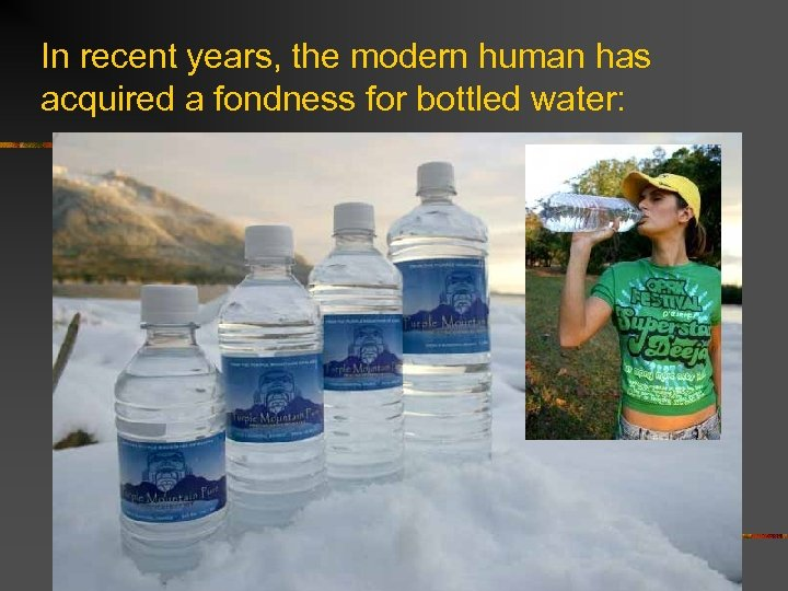 In recent years, the modern human has acquired a fondness for bottled water: