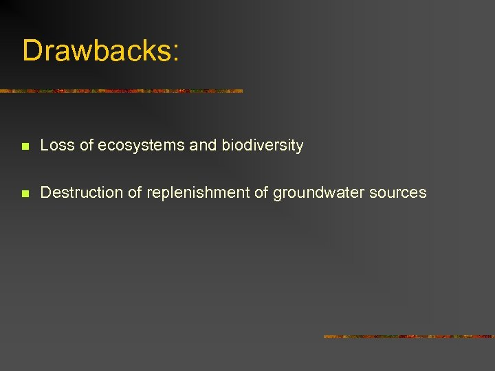 Drawbacks: n Loss of ecosystems and biodiversity n Destruction of replenishment of groundwater sources