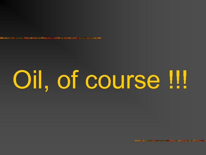 Oil, of course !!!