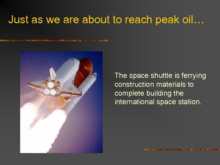 Just as we are about to reach peak oil… The space shuttle is ferrying