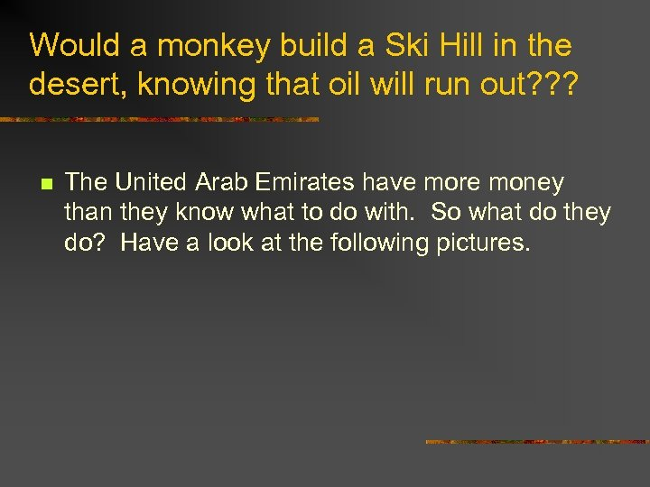 Would a monkey build a Ski Hill in the desert, knowing that oil will
