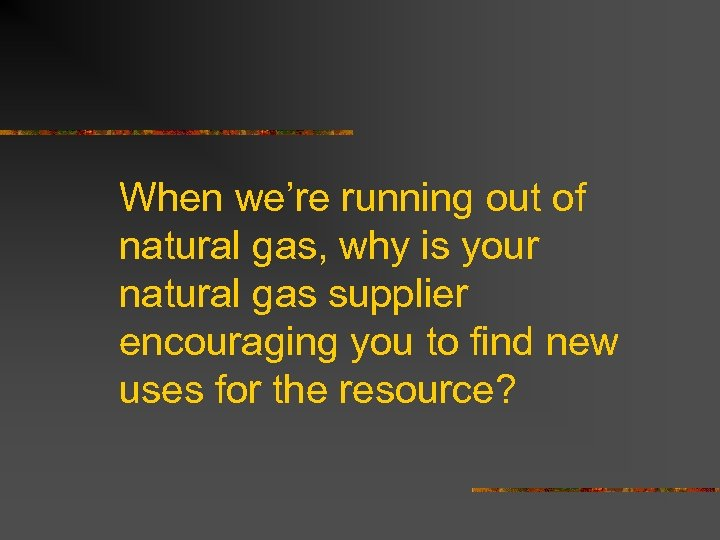 When we're running out of natural gas, why is your natural gas supplier encouraging