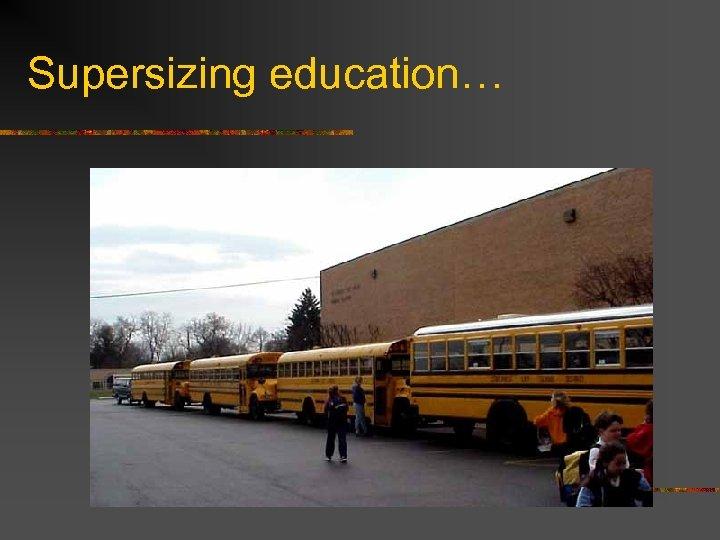 Supersizing education…