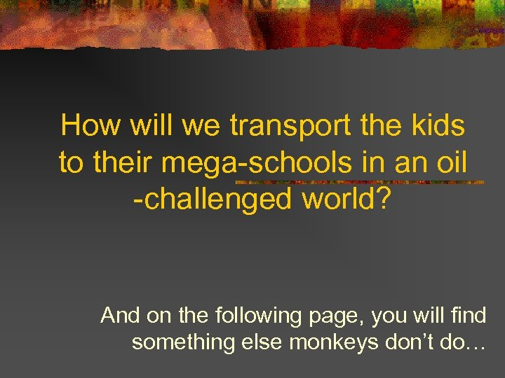 How will we transport the kids to their mega-schools in an oil -challenged world?