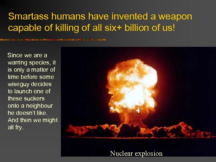 Smartass humans have invented a weapon capable of killing of all six+ billion of