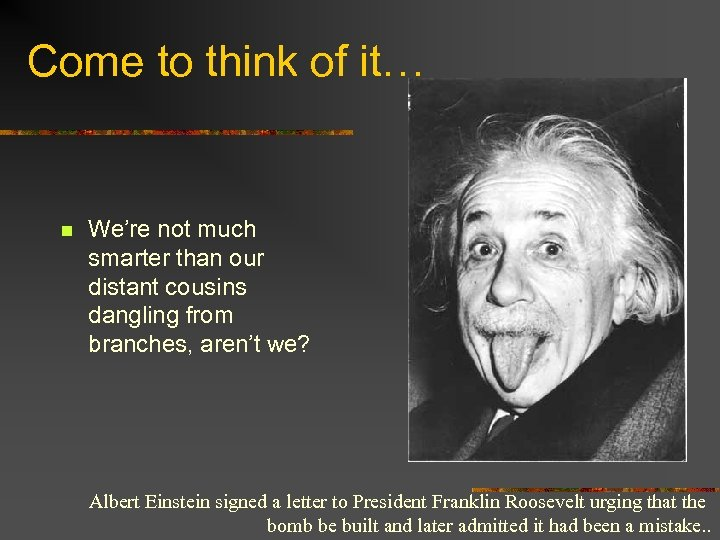 Come to think of it… n We're not much smarter than our distant cousins