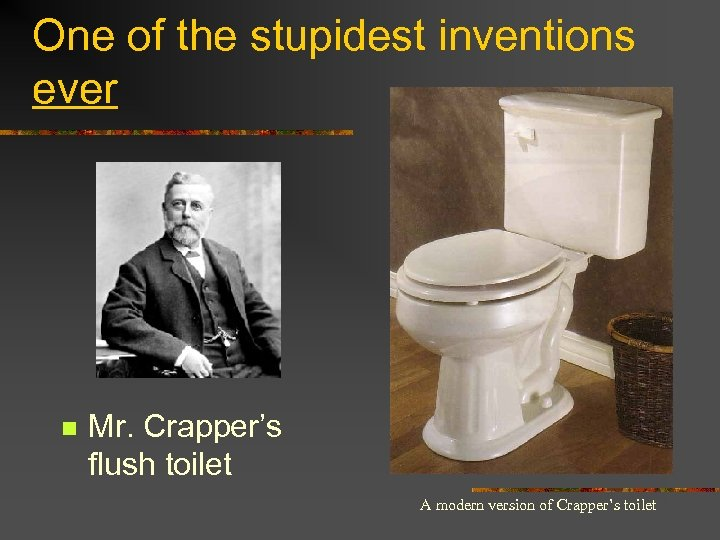 One of the stupidest inventions ever n Mr. Crapper's flush toilet A modern version