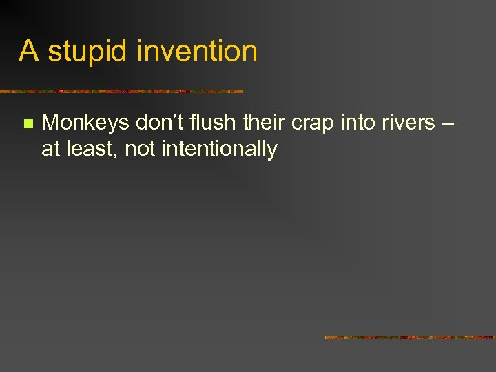 A stupid invention n Monkeys don't flush their crap into rivers – at least,