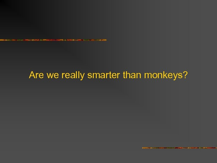 Are we really smarter than monkeys?