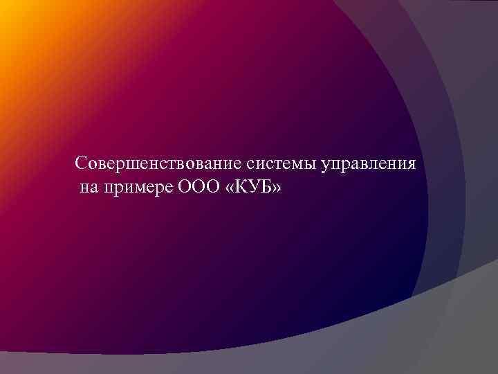 Совершенствование системы управления на примере ООО «КУБ»