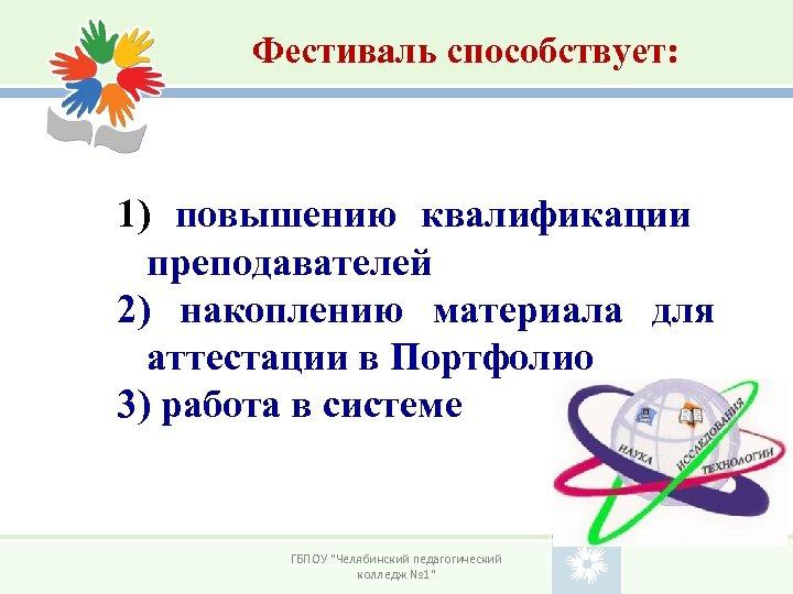 Фестиваль способствует: 1) повышению квалификации преподавателей 2) накоплению материала для аттестации в Портфолио 3)