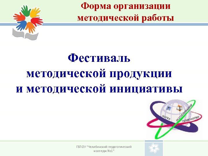 Форма организации методической работы Фестиваль методической продукции и методической инициативы ГБПОУ