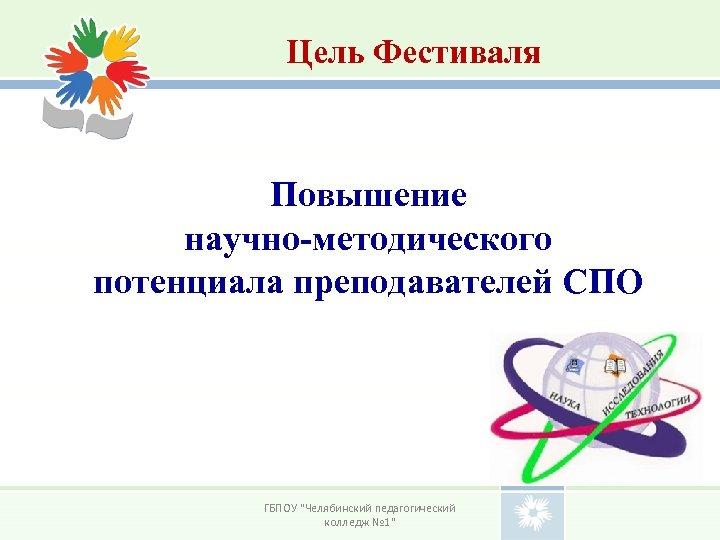 Цель Фестиваля Повышение научно-методического потенциала преподавателей СПО ГБПОУ