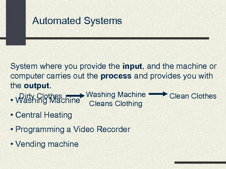 Automated Systems System where you provide the input, and the machine or computer carries