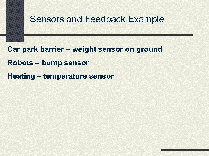 Sensors and Feedback Example Car park barrier – weight sensor on ground Robots –