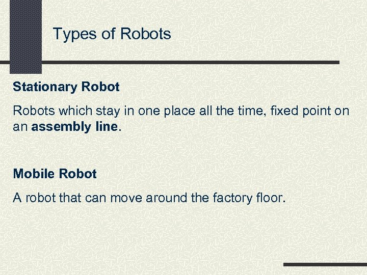 Types of Robots Stationary Robots which stay in one place all the time, fixed