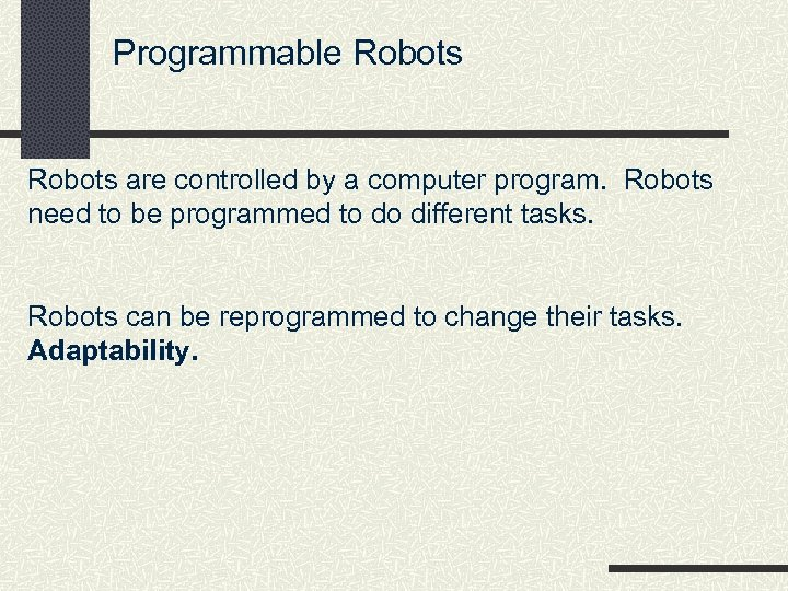 Programmable Robots are controlled by a computer program. Robots need to be programmed to