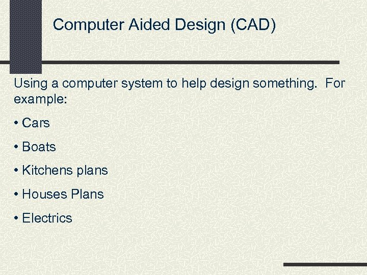 Computer Aided Design (CAD) Using a computer system to help design something. For example: