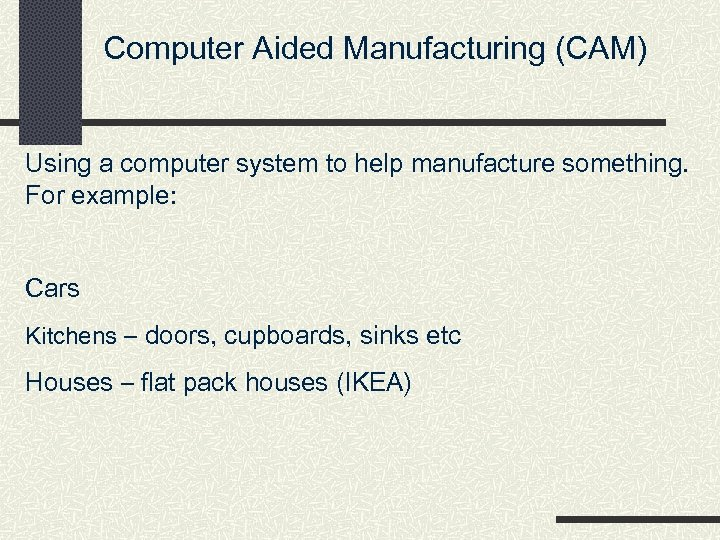 Computer Aided Manufacturing (CAM) Using a computer system to help manufacture something. For example: