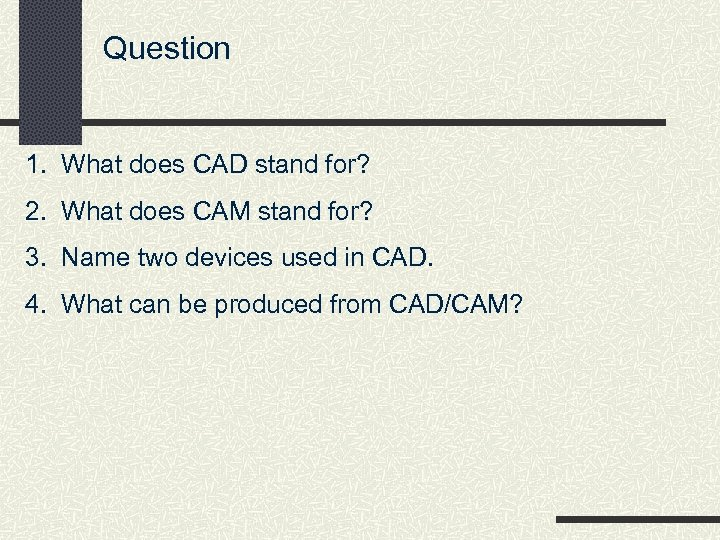 Question 1. What does CAD stand for? 2. What does CAM stand for? 3.