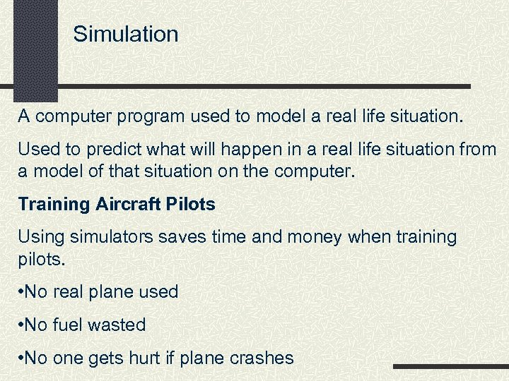Simulation A computer program used to model a real life situation. Used to predict