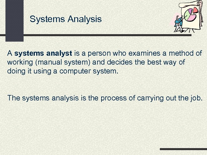 Systems Analysis A systems analyst is a person who examines a method of working