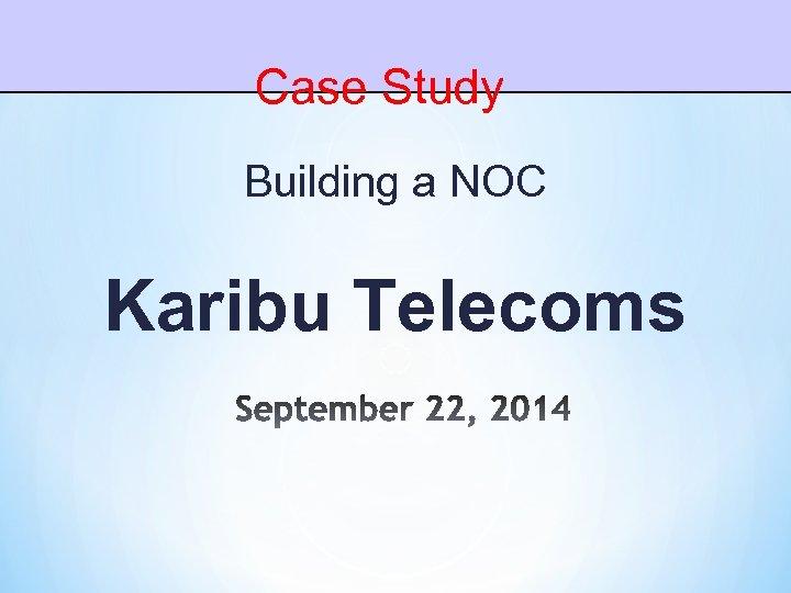 Case Study Building a NOC Karibu Telecoms