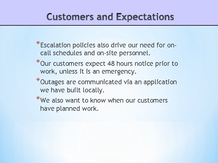 *Escalation policies also drive our need for oncall schedules and on-site personnel. *Our customers