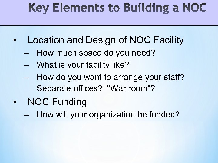 • Location and Design of NOC Facility – How much space do you