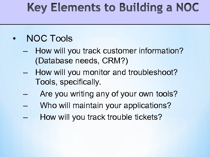 • NOC Tools – How will you track customer information? (Database needs, CRM?