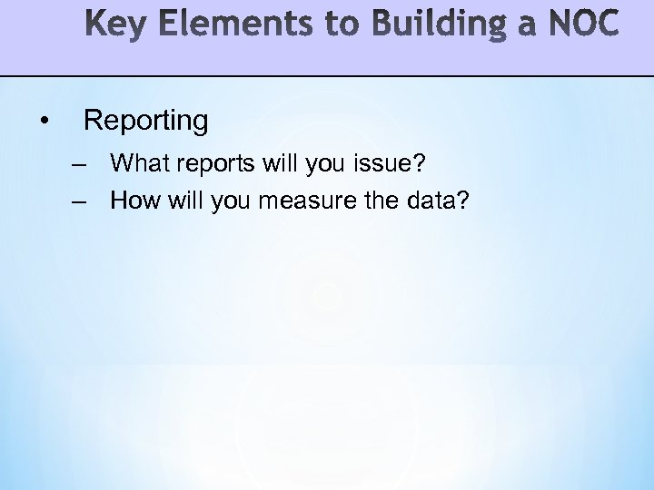 • Reporting – What reports will you issue? – How will you measure