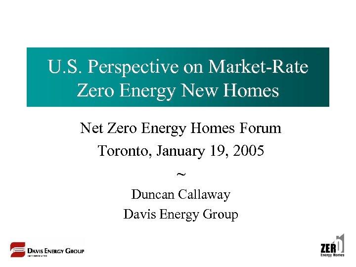 U. S. Perspective on Market-Rate Zero Energy New Homes Net Zero Energy Homes Forum