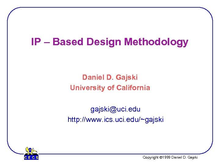 IP – Based Design Methodology Daniel D. Gajski University of California gajski@uci. edu http: