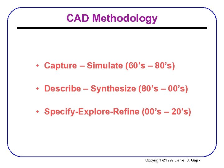 CAD Methodology • Capture – Simulate (60's – 80's) • Describe – Synthesize (80's