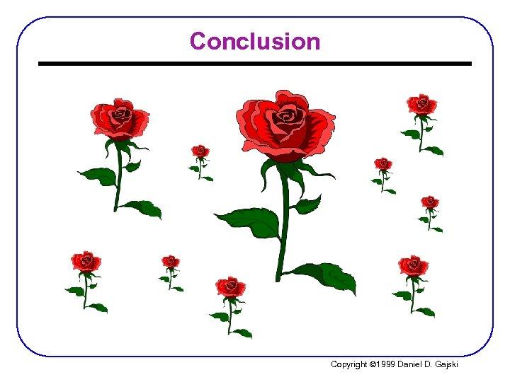 Conclusion Copyright Ó 1999 Daniel D. Gajski