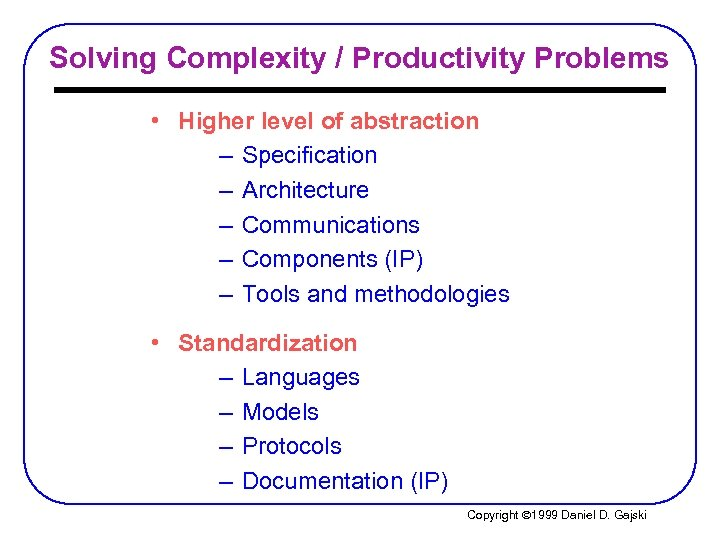 Solving Complexity / Productivity Problems • Higher level of abstraction – Specification – Architecture