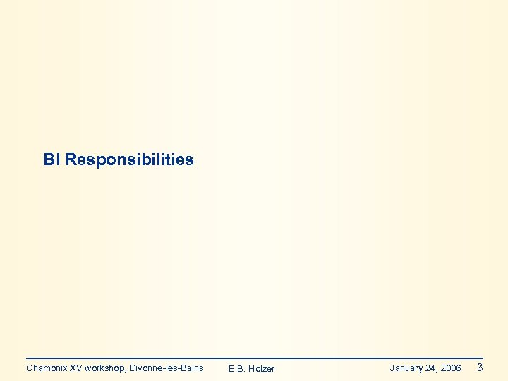 BI Responsibilities Chamonix XV workshop, Divonne-les-Bains E. B. Holzer January 24, 2006 3